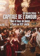 Capitale de l'amour. Filles et lieux de plaisirs à Paris au XIXe siècle