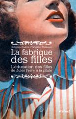 La Fabrique des filles. L'éducation des filles, de Jules Ferry à la pilule